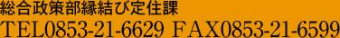 総合政策部縁結び定住課TEL0853-21-6629 FAX0853-21-6599